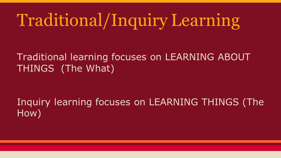 Traditional/Inquiry Learning Traditional learning focuses on LEARNING ABOUT THINGS (The What) Inquiry learning focuses on LEARNING THINGS (The How)