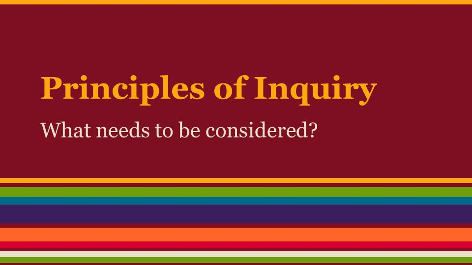 Principles of Inquiry What needs to be considered