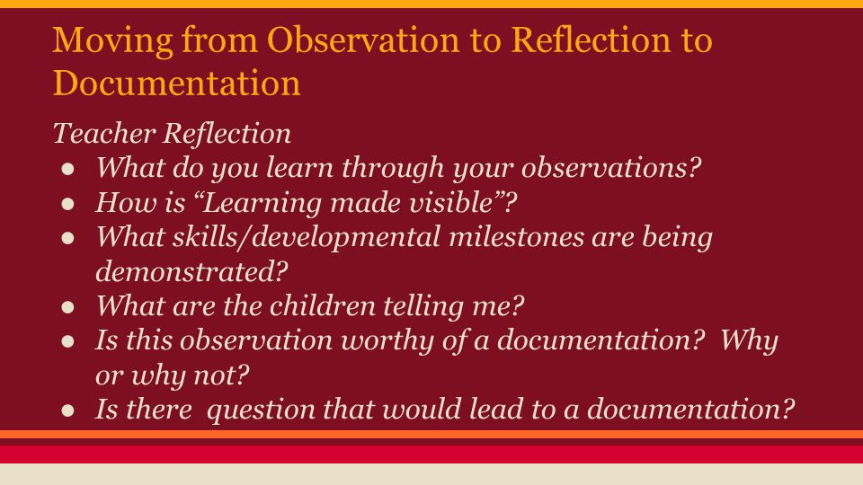 Moving from Observation to Reflection to Documentation Teacher Reflection ● What do you learn through your observations.