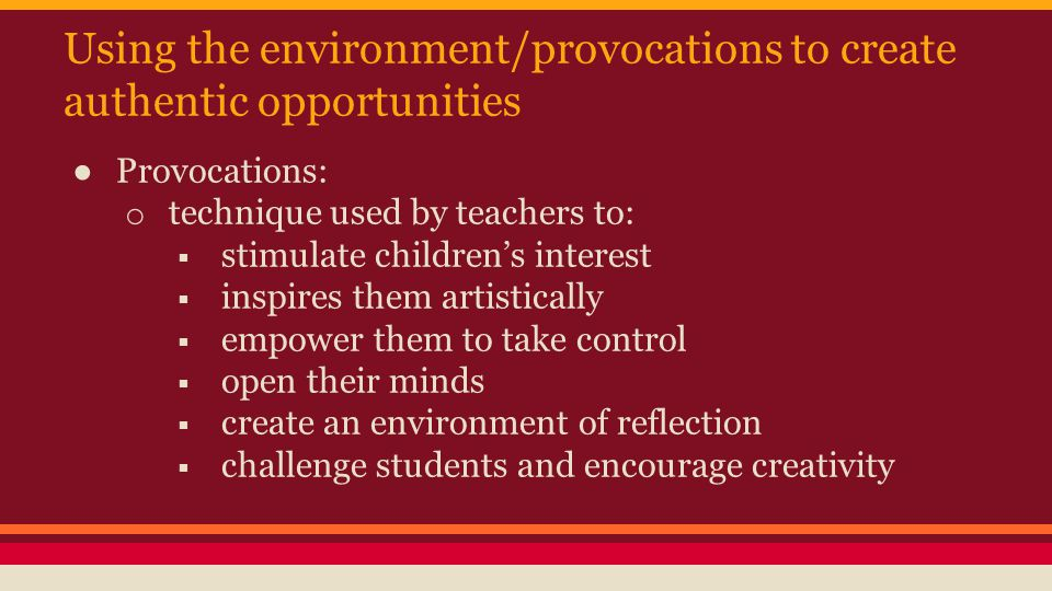 Using the environment/provocations to create authentic opportunities ● Provocations: o technique used by teachers to:  stimulate children's interest  inspires them artistically  empower them to take control  open their minds  create an environment of reflection  challenge students and encourage creativity