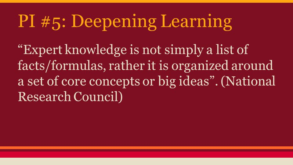 PI #5: Deepening Learning Expert knowledge is not simply a list of facts/formulas, rather it is organized around a set of core concepts or big ideas .