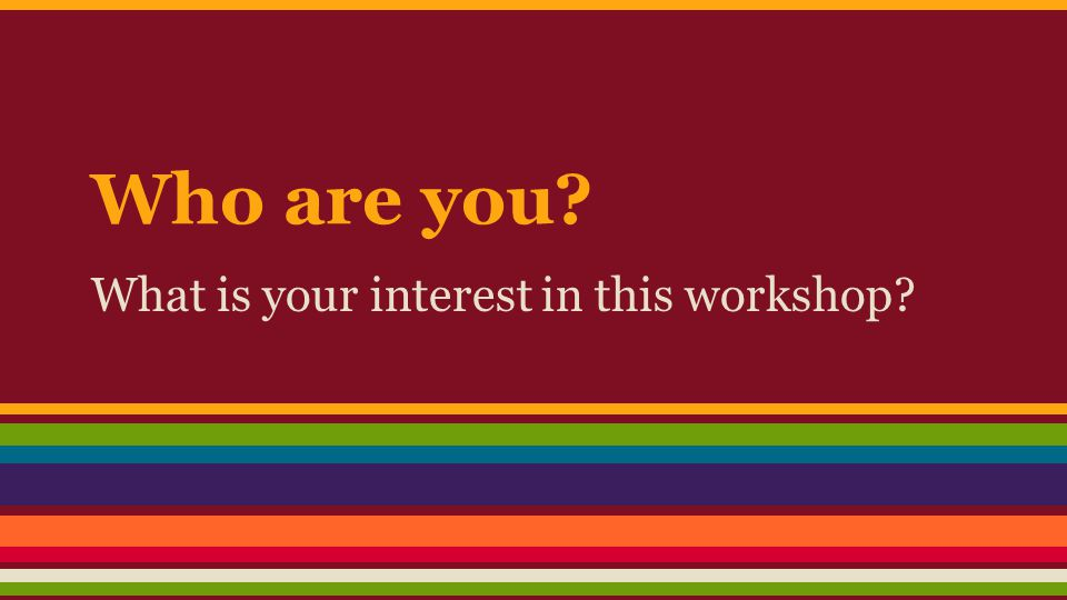 Who are you What is your interest in this workshop