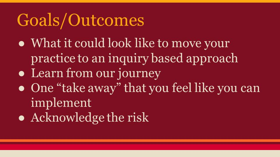 Goals/Outcomes ● What it could look like to move your practice to an inquiry based approach ● Learn from our journey ● One take away that you feel like you can implement ● Acknowledge the risk