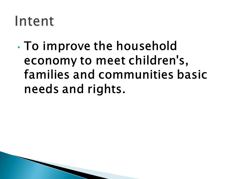 To improve the household economy to meet children's, families and communities basic needs and rights.