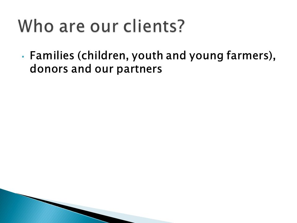 Families (children, youth and young farmers), donors and our partners