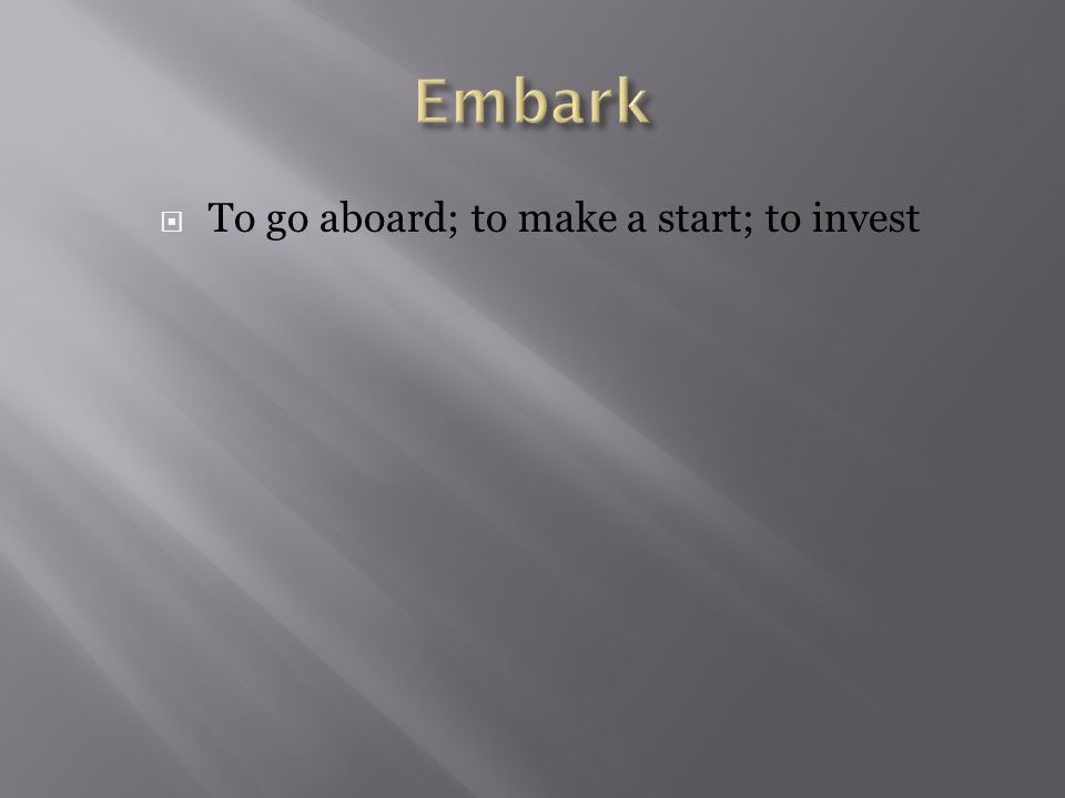  To go aboard; to make a start; to invest