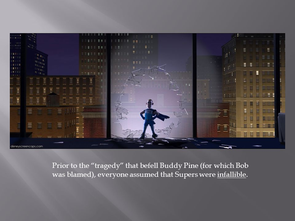 "Prior to the ""tragedy"" that befell Buddy Pine (for which Bob was blamed), everyone assumed that Supers were infallible."