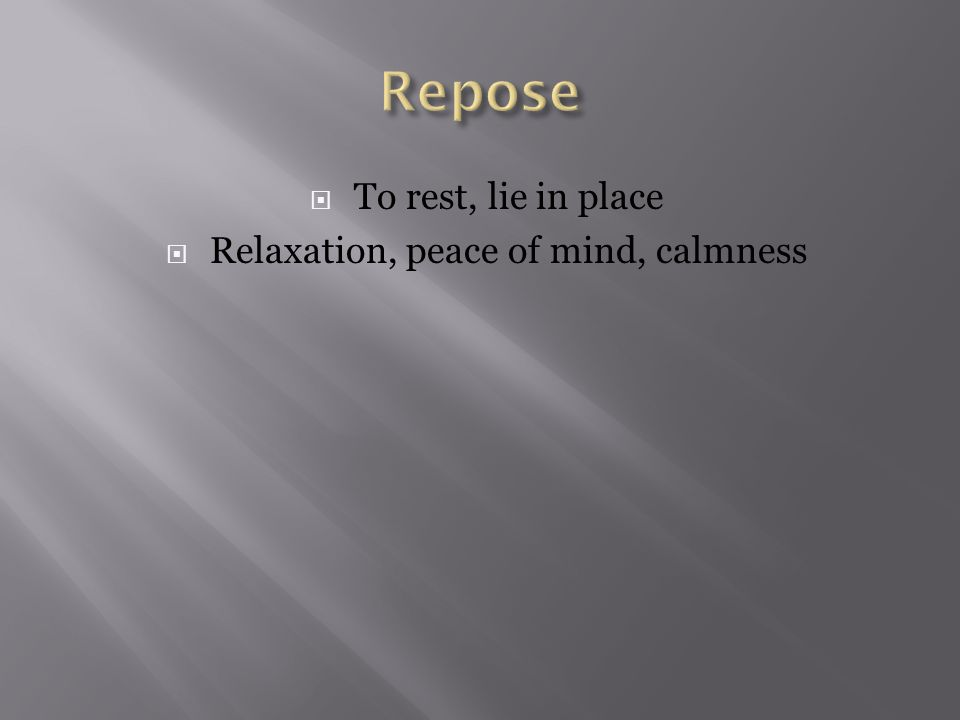  To rest, lie in place  Relaxation, peace of mind, calmness