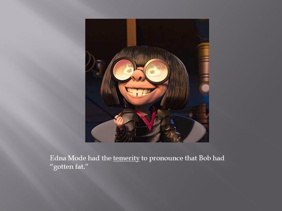 Edna Mode had the temerity to pronounce that Bob had gotten fat.