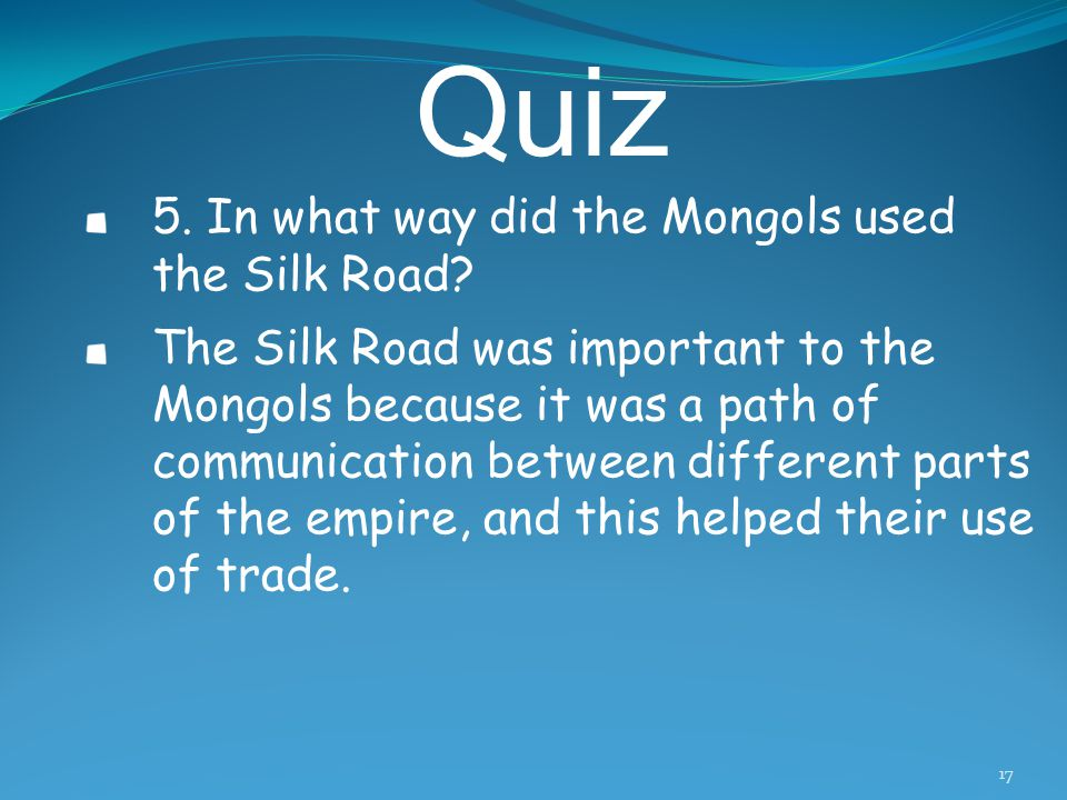 Quiz 4.What led to the demise of the silk road and why? Because of the decline of the Mongol Empire starting in 1262, the barriers rose again on the l