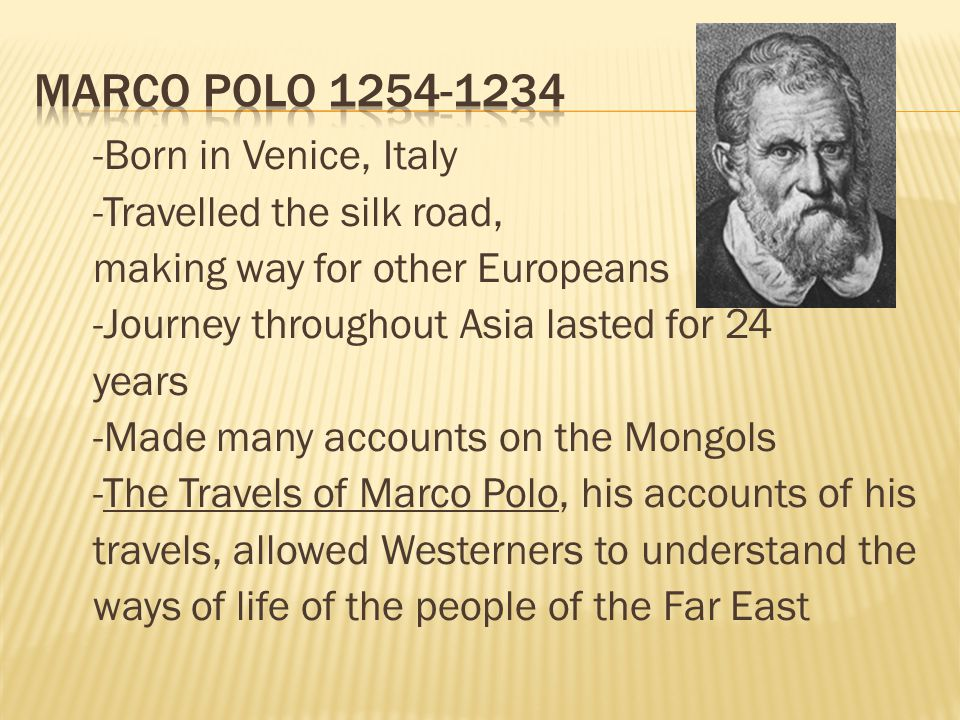 -Born in Venice, Italy -Travelled the silk road, making way for other Europeans -Journey throughout Asia lasted for 24 years -Made many accounts on the Mongols -The Travels of Marco Polo, his accounts of his travels, allowed Westerners to understand the ways of life of the people of the Far East