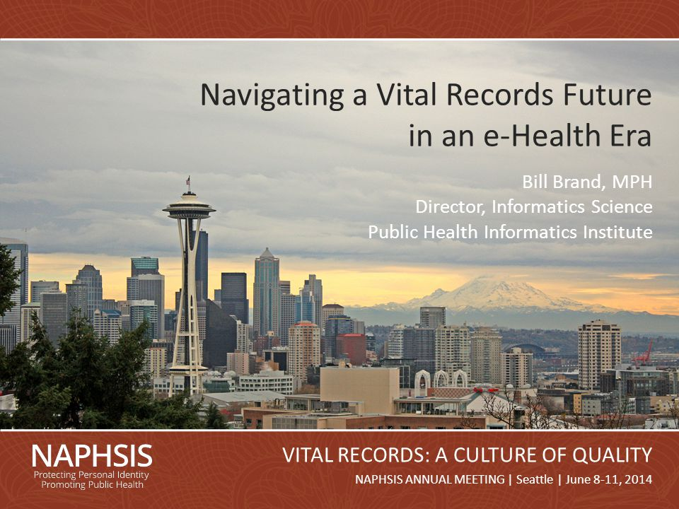 NAPHSIS Annual Meeting 2014Slide 1 NAPHSIS ANNUAL MEETING | Seattle | June 8-11, 2014 VITAL RECORDS: A CULTURE OF QUALITY Navigating a Vital Records Future in an e-Health Era Bill Brand, MPH Director, Informatics Science Public Health Informatics Institute
