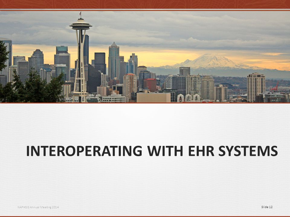 NAPHSIS Annual Meeting 2014Slide 12 INTEROPERATING WITH EHR SYSTEMS Slide 12