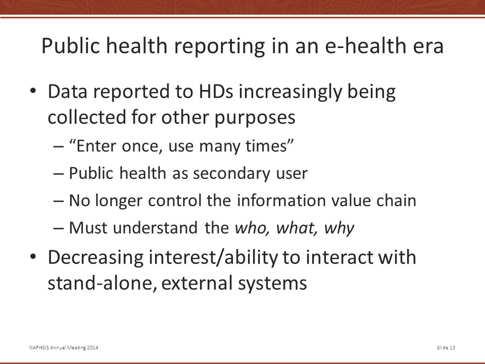 NAPHSIS Annual Meeting 2014Slide 13 Public health reporting in an e-health era Data reported to HDs increasingly being collected for other purposes – Enter once, use many times – Public health as secondary user – No longer control the information value chain – Must understand the who, what, why Decreasing interest/ability to interact with stand-alone, external systems