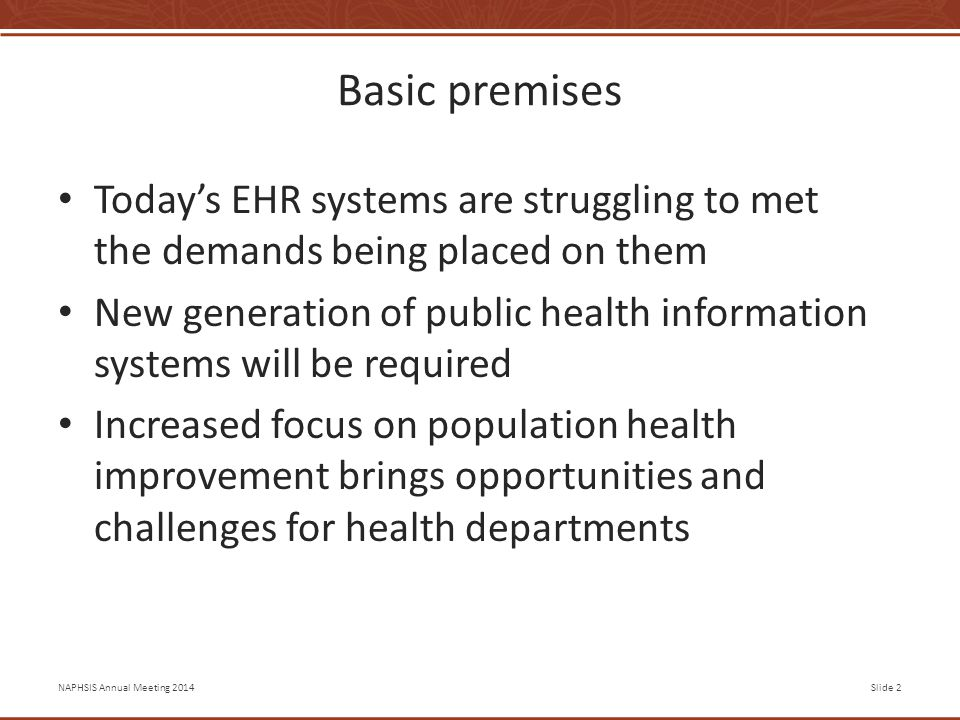 NAPHSIS Annual Meeting 2014Slide 2 Basic premises Today's EHR systems are struggling to met the demands being placed on them New generation of public health information systems will be required Increased focus on population health improvement brings opportunities and challenges for health departments