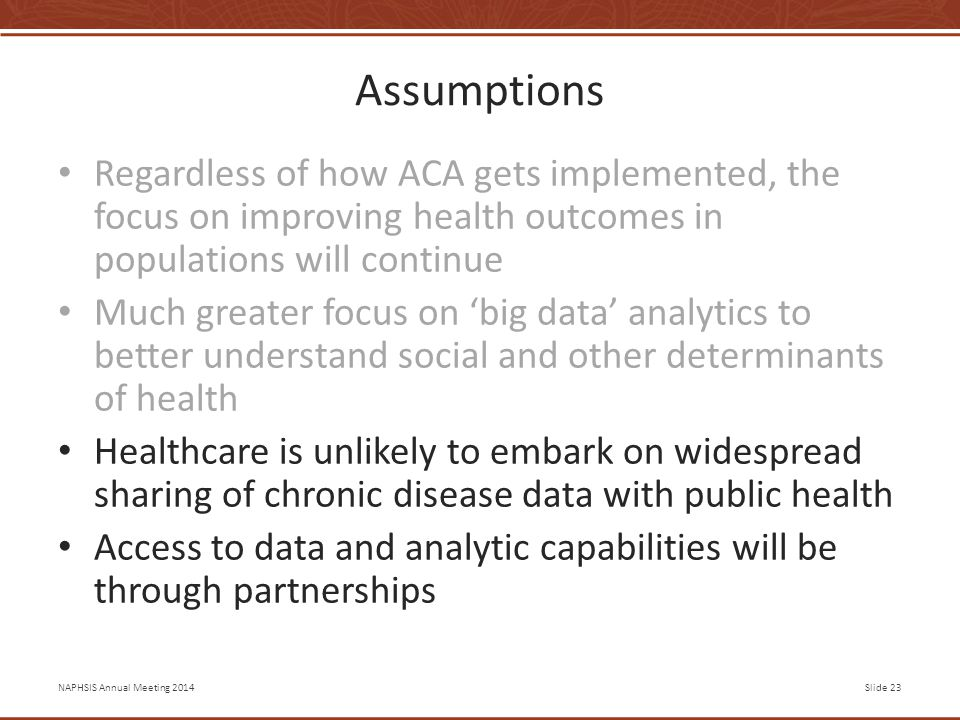 NAPHSIS Annual Meeting 2014Slide 23 Assumptions Regardless of how ACA gets implemented, the focus on improving health outcomes in populations will continue Much greater focus on 'big data' analytics to better understand social and other determinants of health Healthcare is unlikely to embark on widespread sharing of chronic disease data with public health Access to data and analytic capabilities will be through partnerships