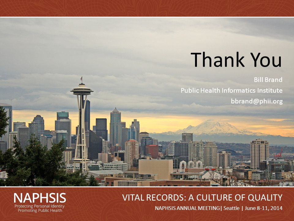 NAPHSIS Annual Meeting 2014Slide 26 NAPHSIS ANNUAL MEETING| Seattle | June 8-11, 2014 VITAL RECORDS: A CULTURE OF QUALITY Thank You Bill Brand Public Health Informatics Institute bbrand@phii.org