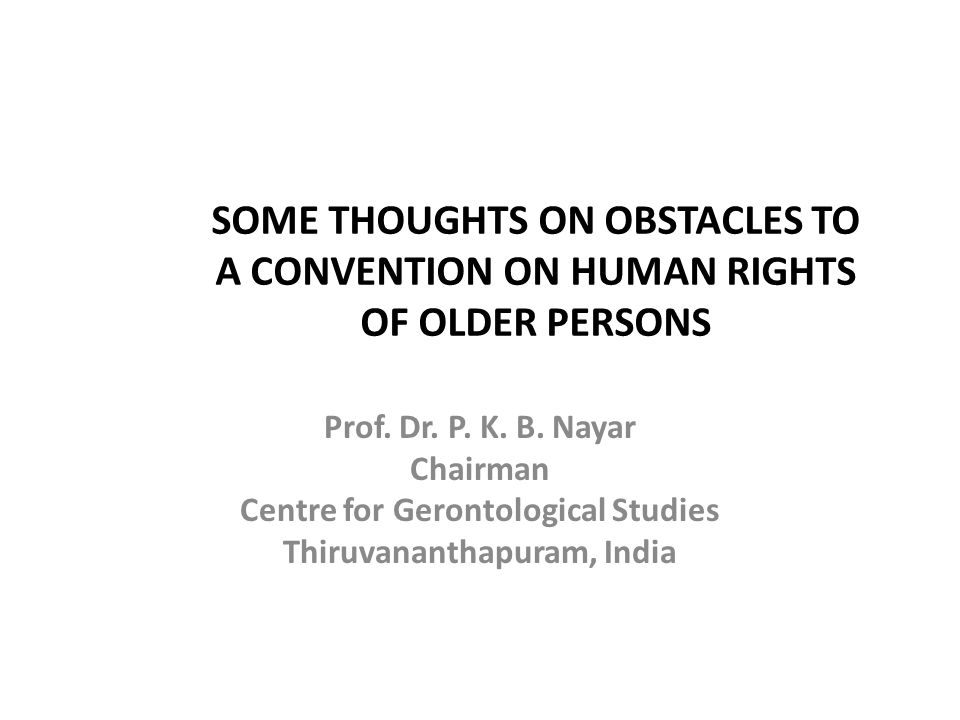 SOME THOUGHTS ON OBSTACLES TO A CONVENTION ON HUMAN RIGHTS OF OLDER PERSONS Prof. Dr. P. K. B. Nayar Chairman Centre for Gerontological Studies Thiruv