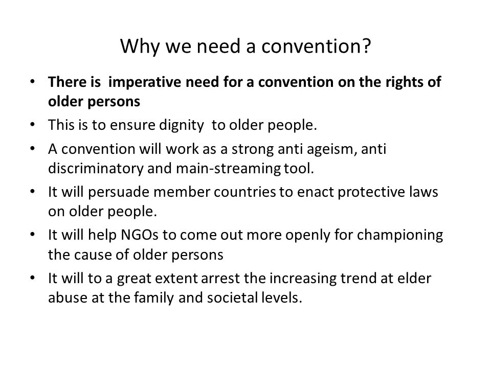 Why we need a convention? There is imperative need for a convention on the rights of older persons This is to ensure dignity to older people. A conven