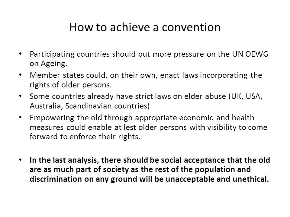 How to achieve a convention Participating countries should put more pressure on the UN OEWG on Ageing. Member states could, on their own, enact laws i