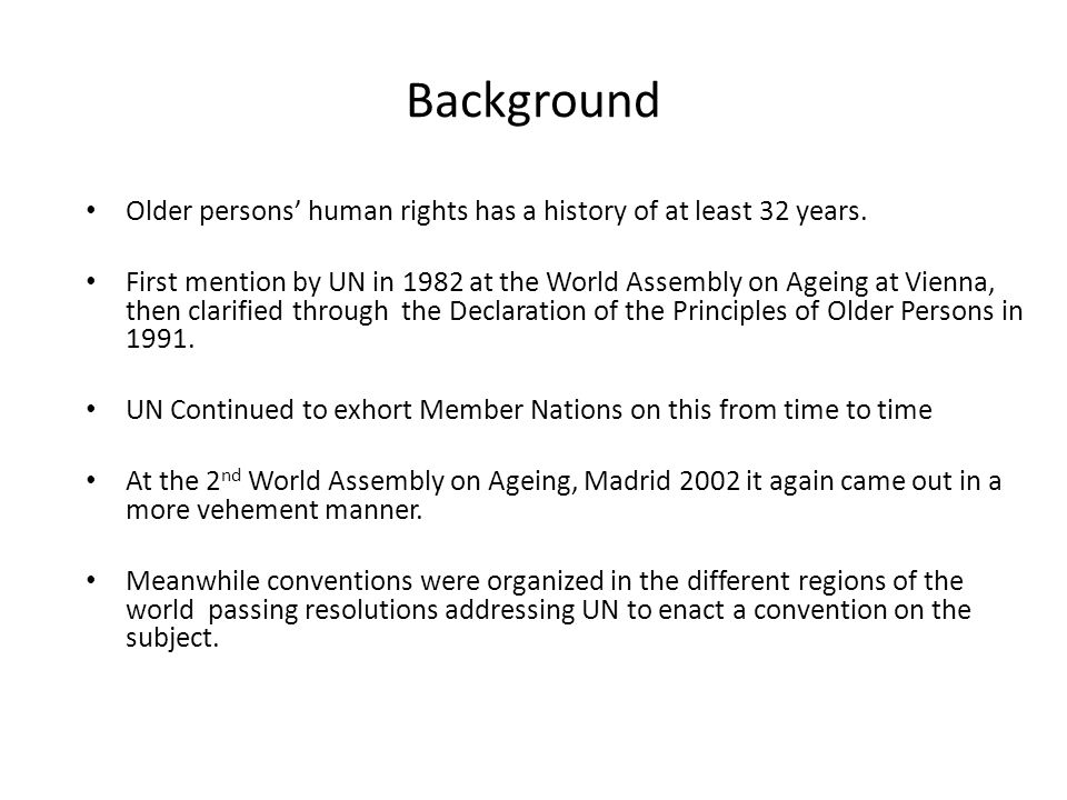 Background Older persons' human rights has a history of at least 32 years. First mention by UN in 1982 at the World Assembly on Ageing at Vienna, then
