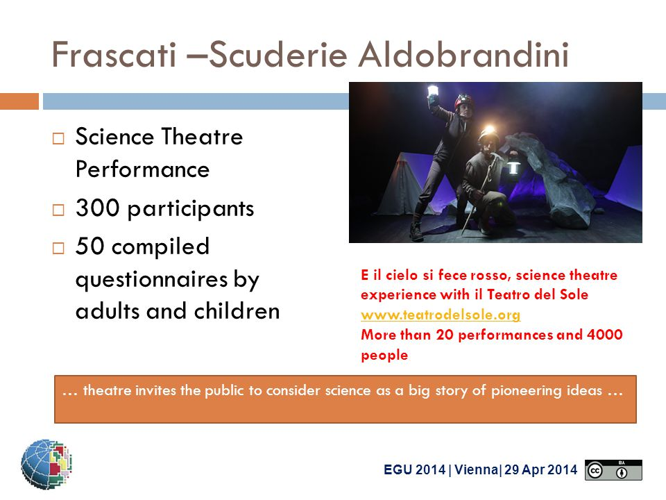 EGU 2014 | Vienna| 29 Apr 2014 Frascati –Scuderie Aldobrandini  Science Theatre Performance  300 participants  50 compiled questionnaires by adults and children E il cielo si fece rosso, science theatre experience with il Teatro del Sole www.teatrodelsole.org www.teatrodelsole.org More than 20 performances and 4000 people … theatre invites the public to consider science as a big story of pioneering ideas …