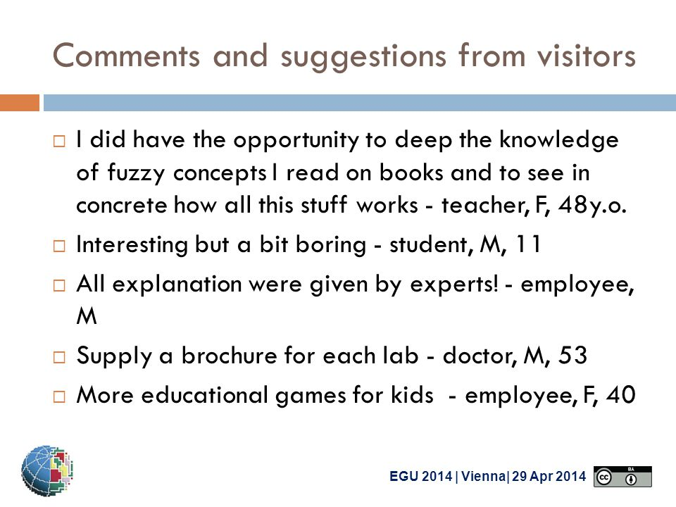 EGU 2014 | Vienna| 29 Apr 2014 Comments and suggestions from visitors  I did have the opportunity to deep the knowledge of fuzzy concepts I read on books and to see in concrete how all this stuff works - teacher, F, 48y.o.