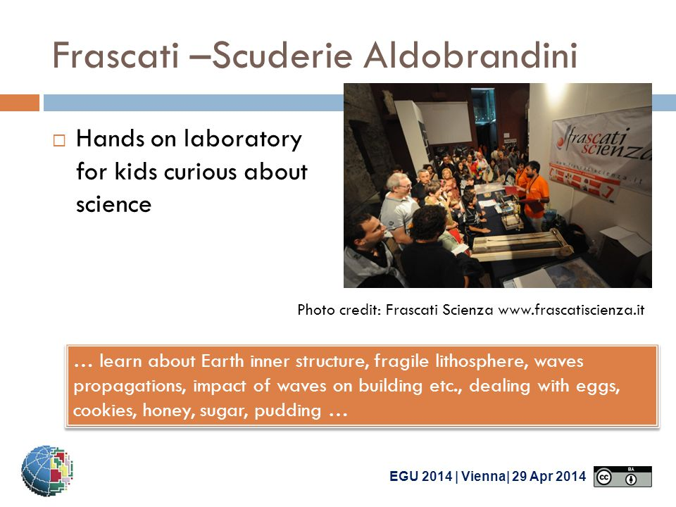 EGU 2014 | Vienna| 29 Apr 2014 Frascati –Scuderie Aldobrandini  Hands on laboratory for kids curious about science Photo credit: Frascati Scienza www.frascatiscienza.it … learn about Earth inner structure, fragile lithosphere, waves propagations, impact of waves on building etc., dealing with eggs, cookies, honey, sugar, pudding …