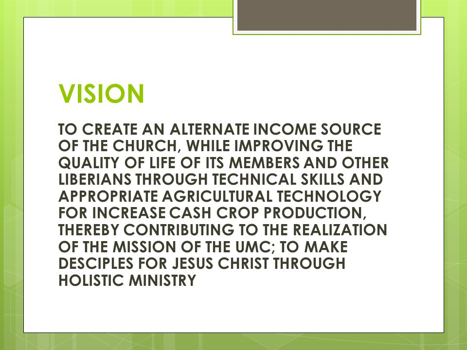 VISION TO CREATE AN ALTERNATE INCOME SOURCE OF THE CHURCH, WHILE IMPROVING THE QUALITY OF LIFE OF ITS MEMBERS AND OTHER LIBERIANS THROUGH TECHNICAL SKILLS AND APPROPRIATE AGRICULTURAL TECHNOLOGY FOR INCREASE CASH CROP PRODUCTION, THEREBY CONTRIBUTING TO THE REALIZATION OF THE MISSION OF THE UMC; TO MAKE DESCIPLES FOR JESUS CHRIST THROUGH HOLISTIC MINISTRY