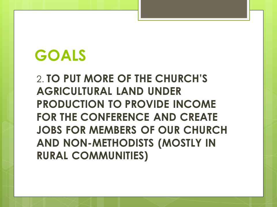 GOALS 2. TO PUT MORE OF THE CHURCH'S AGRICULTURAL LAND UNDER PRODUCTION TO PROVIDE INCOME FOR THE CONFERENCE AND CREATE JOBS FOR MEMBERS OF OUR CHURCH