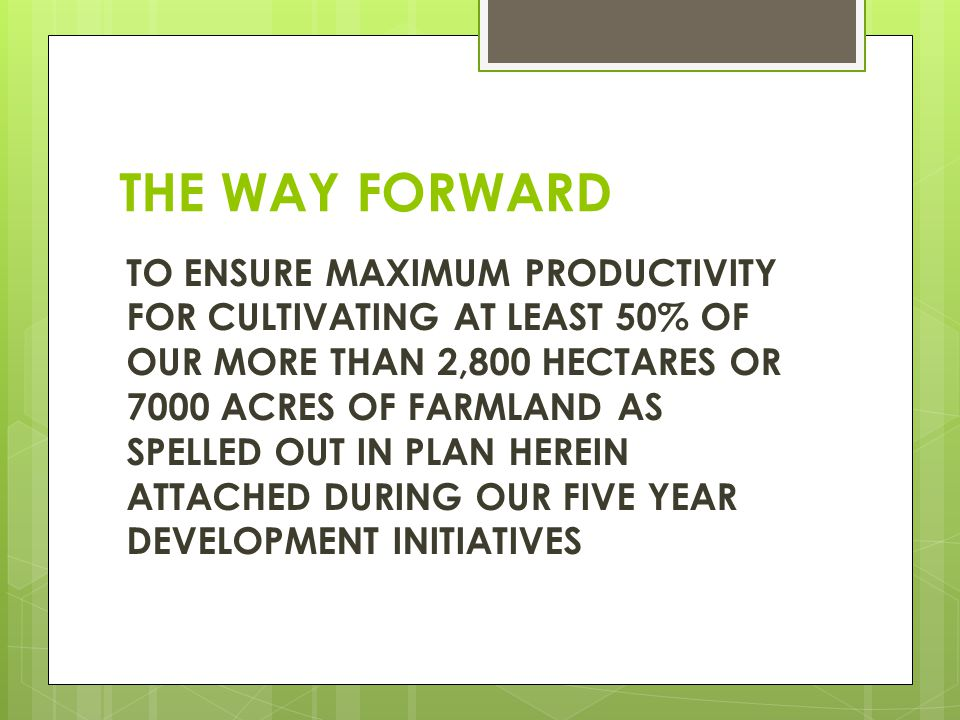 THE WAY FORWARD TO ENSURE MAXIMUM PRODUCTIVITY FOR CULTIVATING AT LEAST 50% OF OUR MORE THAN 2,800 HECTARES OR 7000 ACRES OF FARMLAND AS SPELLED OUT IN PLAN HEREIN ATTACHED DURING OUR FIVE YEAR DEVELOPMENT INITIATIVES