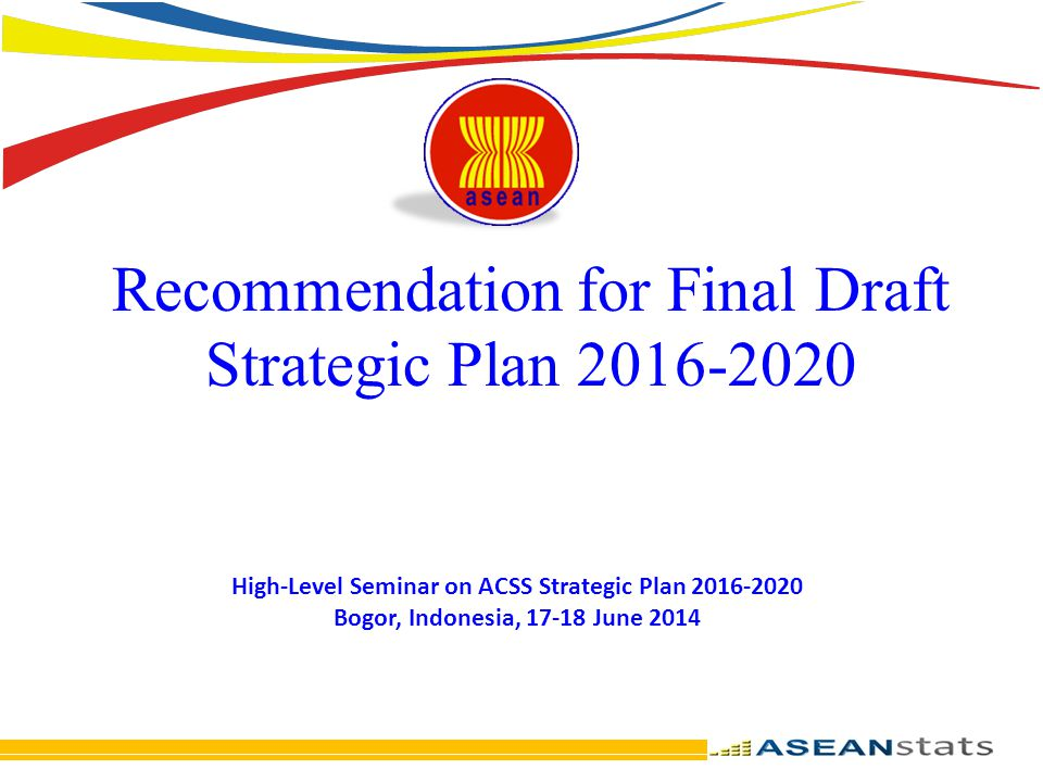 Recommendation for Final Draft Strategic Plan 2016-2020 High-Level Seminar on ACSS Strategic Plan 2016-2020 Bogor, Indonesia, 17-18 June 2014