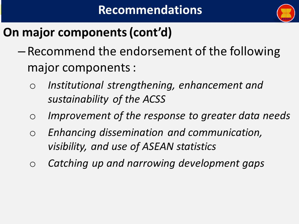 Recommendations On major components (cont'd) – Recommend the endorsement of the following major components : o Institutional strengthening, enhancement and sustainability of the ACSS o Improvement of the response to greater data needs o Enhancing dissemination and communication, visibility, and use of ASEAN statistics o Catching up and narrowing development gaps