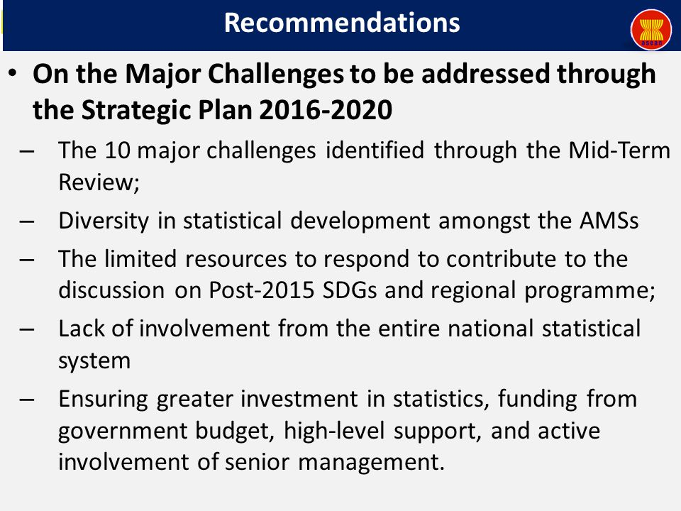 Recommendations On the Major Challenges to be addressed through the Strategic Plan 2016-2020 – The 10 major challenges identified through the Mid-Term Review; – Diversity in statistical development amongst the AMSs – The limited resources to respond to contribute to the discussion on Post-2015 SDGs and regional programme; – Lack of involvement from the entire national statistical system – Ensuring greater investment in statistics, funding from government budget, high-level support, and active involvement of senior management.