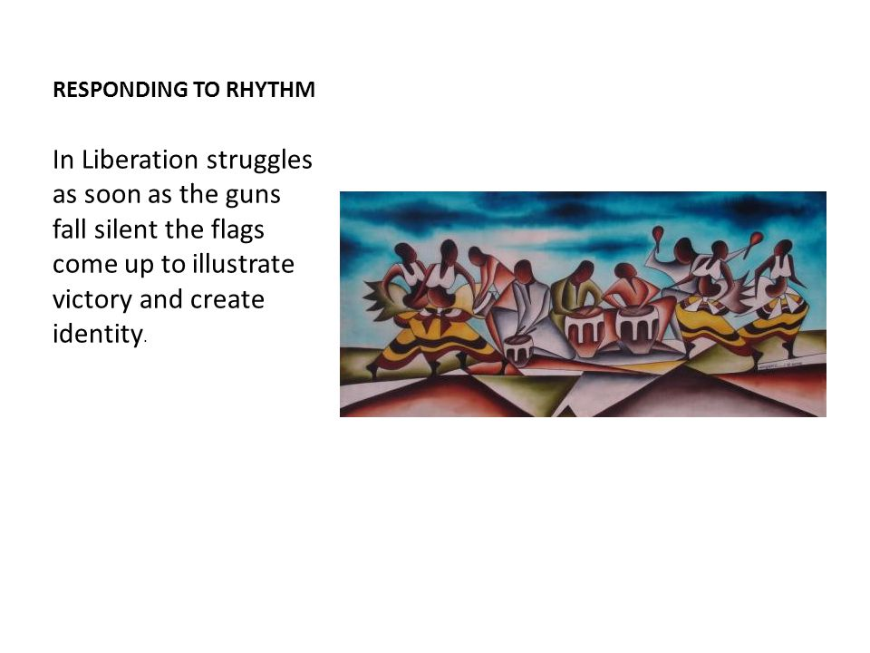 RESPONDING TO RHYTHM In Liberation struggles as soon as the guns fall silent the flags come up to illustrate victory and create identity.