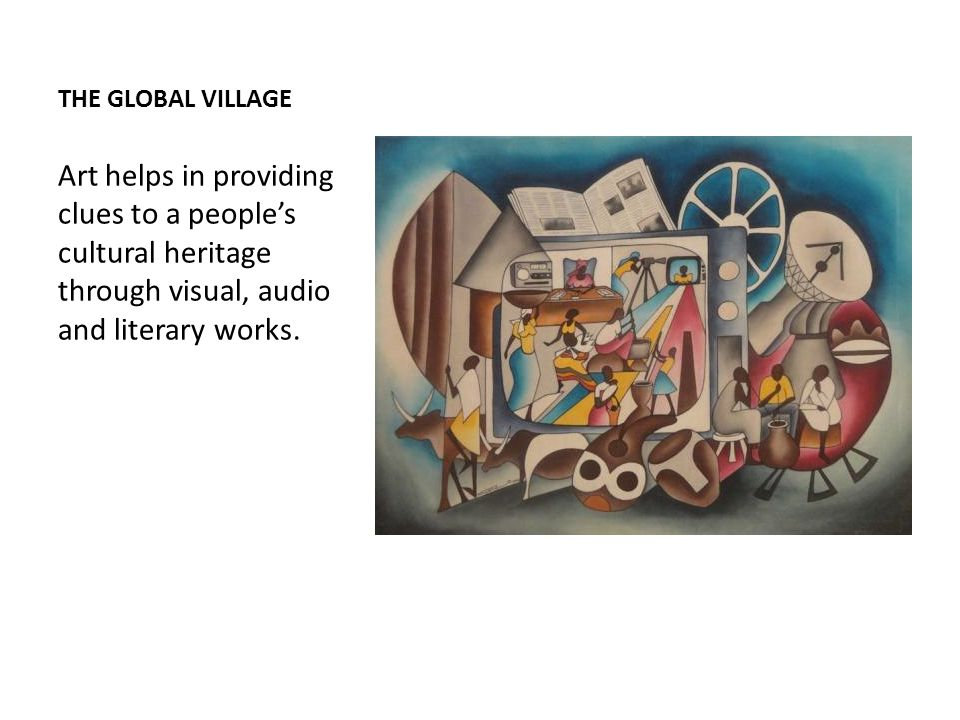 THE GLOBAL VILLAGE Art helps in providing clues to a people's cultural heritage through visual, audio and literary works.