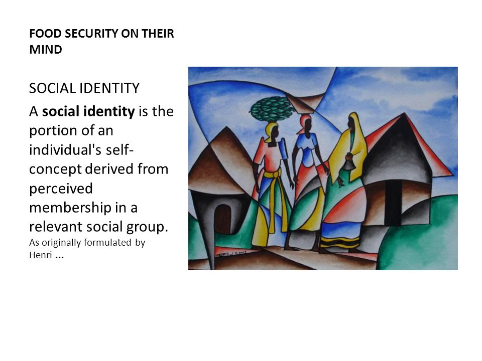 FOOD SECURITY ON THEIR MIND SOCIAL IDENTITY A social identity is the portion of an individual s self- concept derived from perceived membership in a relevant social group.