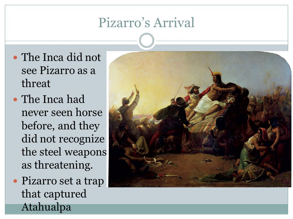 Pizarro's Arrival The Inca did not see Pizarro as a threat The Inca had never seen horse before, and they did not recognize the steel weapons as threa