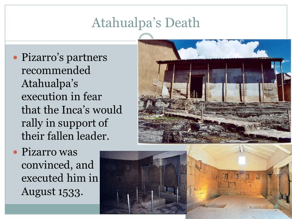 Atahualpa's Death Pizarro's partners recommended Atahualpa's execution in fear that the Inca's would rally in support of their fallen leader. Pizarro