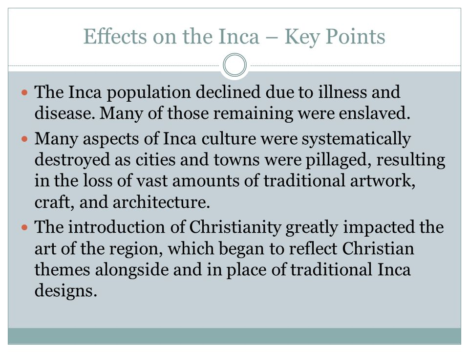 Effects on the Inca – Key Points The Inca population declined due to illness and disease. Many of those remaining were enslaved. Many aspects of Inca
