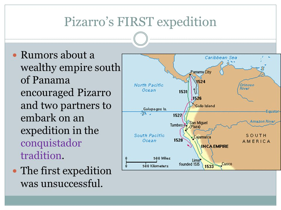Pizarro's FIRST expedition Rumors about a wealthy empire south of Panama encouraged Pizarro and two partners to embark on an expedition in the conquis