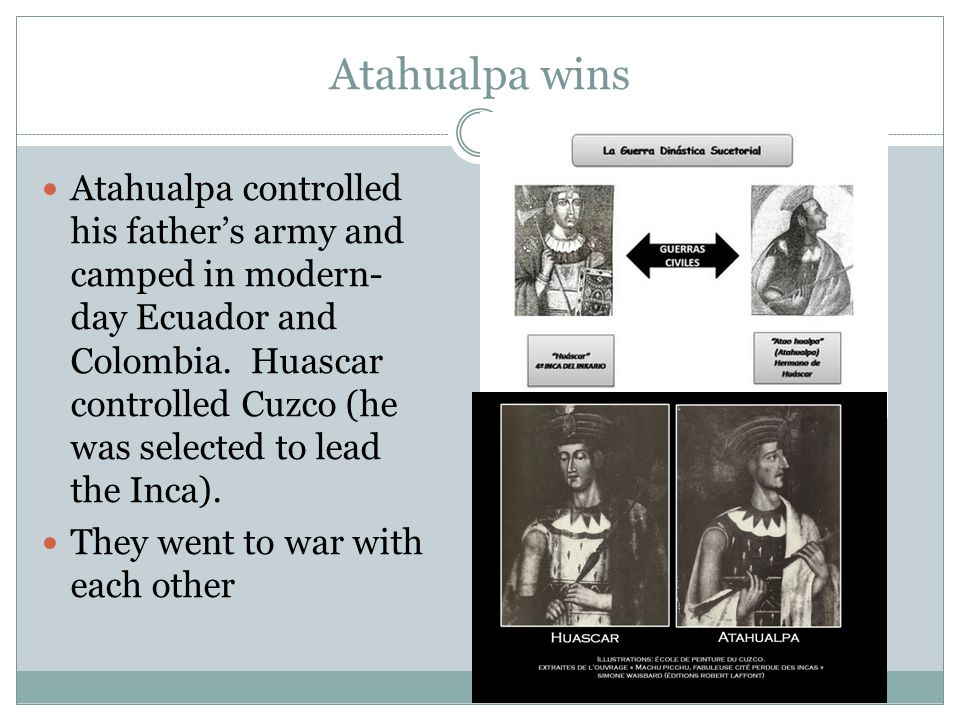Atahualpa wins Atahualpa controlled his father's army and camped in modern- day Ecuador and Colombia. Huascar controlled Cuzco (he was selected to lea