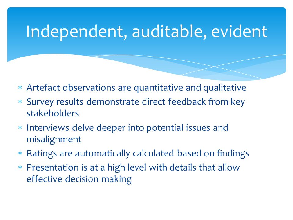 Independent, auditable, evident  Artefact observations are quantitative and qualitative  Survey results demonstrate direct feedback from key stakeholders  Interviews delve deeper into potential issues and misalignment  Ratings are automatically calculated based on findings  Presentation is at a high level with details that allow effective decision making