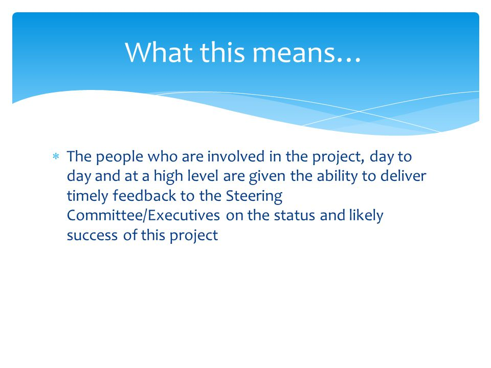 What this means…  The people who are involved in the project, day to day and at a high level are given the ability to deliver timely feedback to the Steering Committee/Executives on the status and likely success of this project