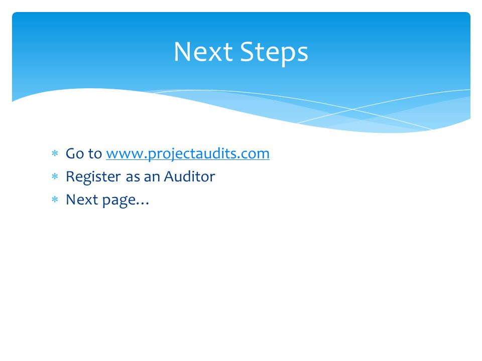  Go to www.projectaudits.comwww.projectaudits.com  Register as an Auditor  Next page… Next Steps