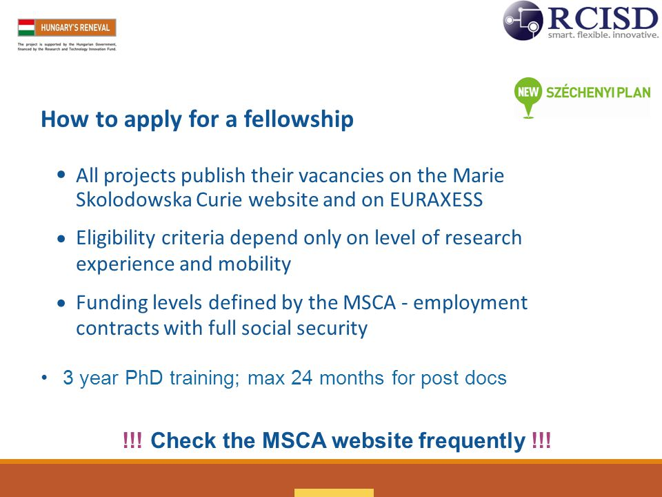How to apply for a fellowship All projects publish their vacancies on the Marie Skolodowska Curie website and on EURAXESS Eligibility criteria depend only on level of research experience and mobility Funding levels defined by the MSCA - employment contracts with full social security 3 year PhD training; max 24 months for post docs !!.