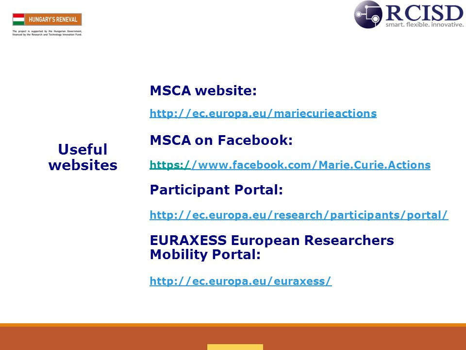 MSCA website: http://ec.europa.eu/mariecurieactions MSCA on Facebook: Useful websites https://www.facebook.com/Marie.Curie.Actions/www.facebook.com/Marie.Curie.Actions Participant Portal: http://ec.europa.eu/research/participants/portal/ EURAXESS European Researchers Mobility Portal: http://ec.europa.eu/euraxess/