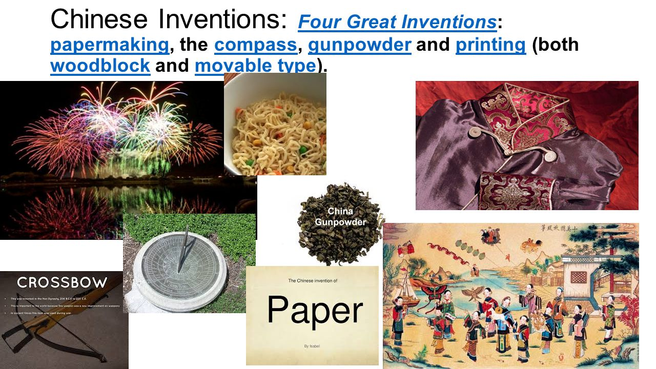 Chinese Inventions: Four Great Inventions: papermaking, the compass, gunpowder and printing (both woodblock and movable type).