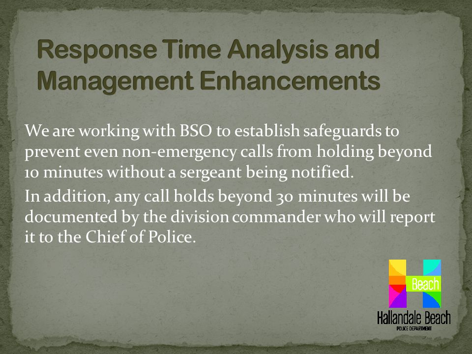 We are working with BSO to establish safeguards to prevent even non-emergency calls from holding beyond 10 minutes without a sergeant being notified.