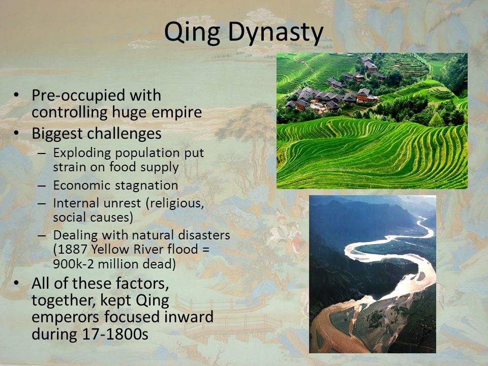 Qing Dynasty Pre-occupied with controlling huge empire Biggest challenges – Exploding population put strain on food supply – Economic stagnation – Internal unrest (religious, social causes) – Dealing with natural disasters (1887 Yellow River flood = 900k-2 million dead) All of these factors, together, kept Qing emperors focused inward during 17-1800s